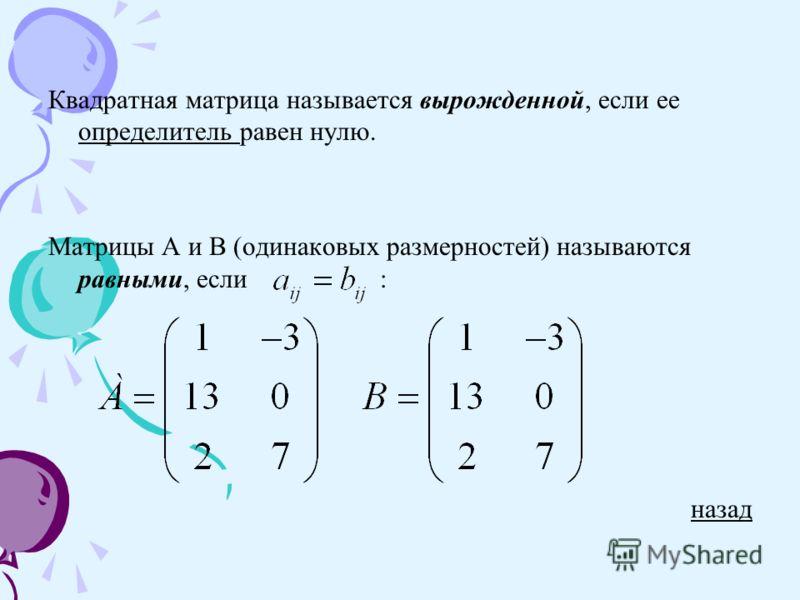 Квадратная матрица называется вырожденной, если ее определитель равен нулю. определитель Матрицы А и В (одинаковых размерностей) называются равными, если : назад