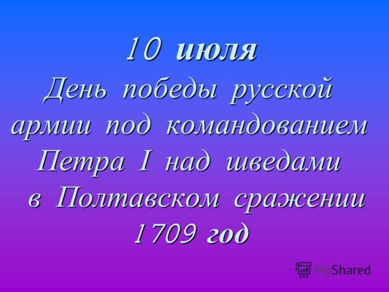 10 июля День победы русской армии под командованием Петра I над шведами в Полтавском сражении 1709 год