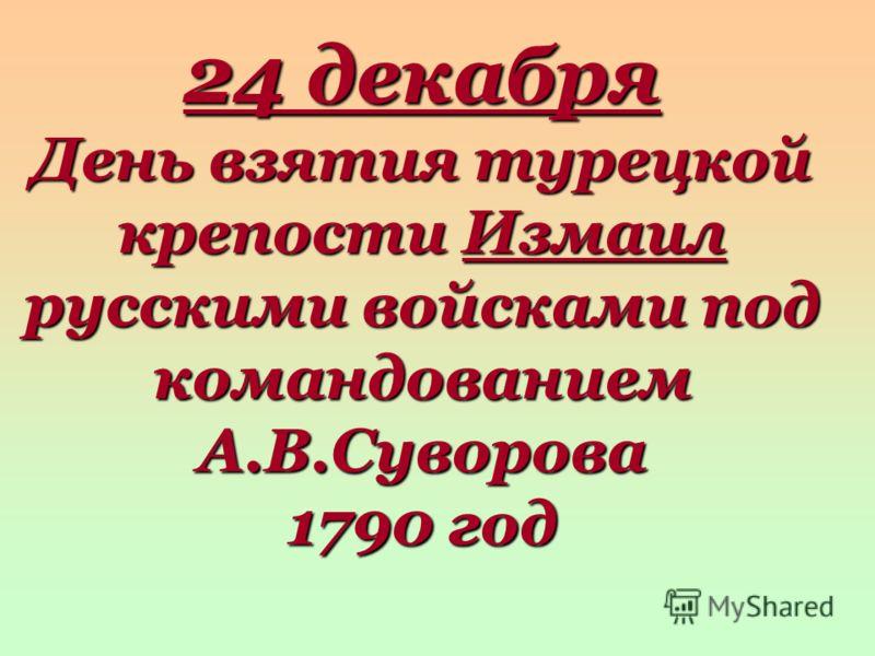 24 декабря День взятия турецкой крепости Измаил русскими войсками под командованием А.В.Суворова 1790 год