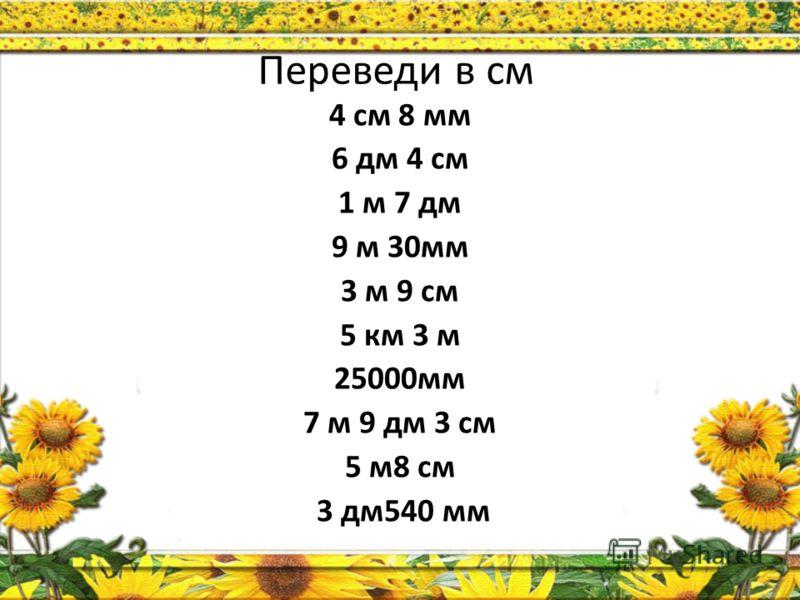 Переведи в см 4 см 8 мм 6 дм 4 см 1 м 7 дм 9 м 30мм 3 м 9 см 5 км 3 м 25000мм 7 м 9 дм 3 см 5 м8 см 3 дм540 мм