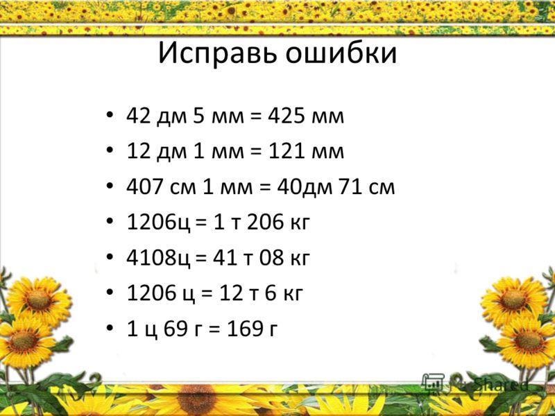Исправь ошибки 42 дм 5 мм = 425 мм 12 дм 1 мм = 121 мм 407 см 1 мм = 40дм 71 см 1206ц = 1 т 206 кг 4108ц = 41 т 08 кг 1206 ц = 12 т 6 кг 1 ц 69 г = 169 г