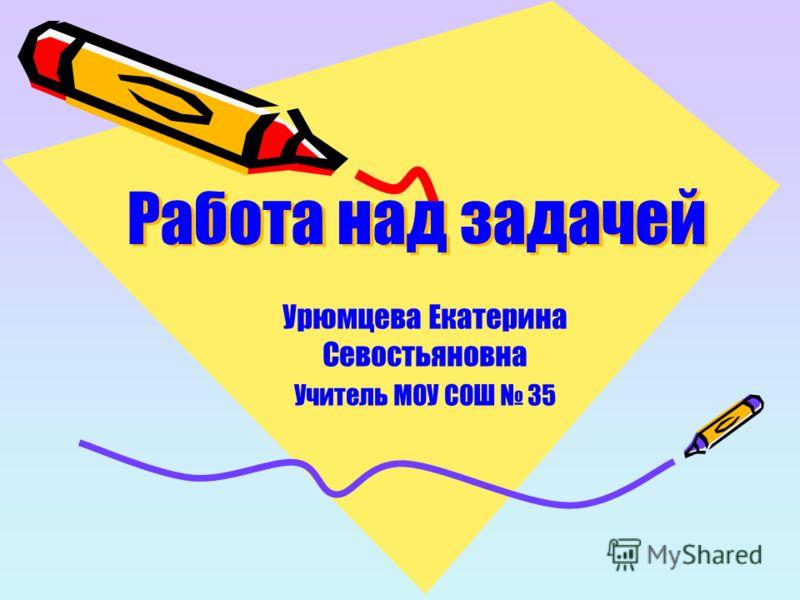 Работа над задачей Урюмцева Екатерина Севостьяновна Учитель МОУ СОШ 35