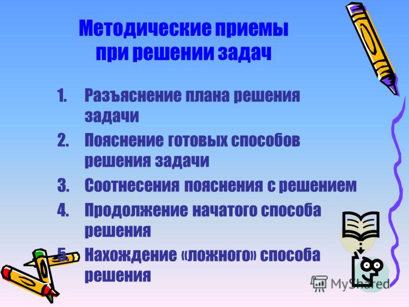 Методические приемы при решении задач 1.Разъяснение плана решения задачи 2.Пояснение готовых способов решения задачи 3.Соотнесения пояснения с решением 4.Продолжение начатого способа решения 5.Нахождение «ложного» способа решения