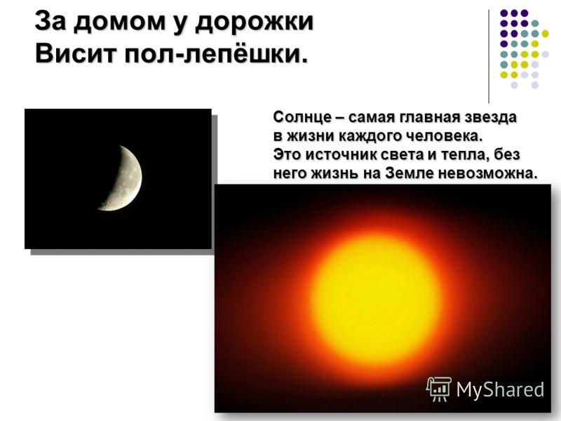 За домом у дорожки Висит пол-лепёшки. Солнце – самая главная звезда в жизни каждого человека. Это источник света и тепла, без него жизнь на Земле невозможна.