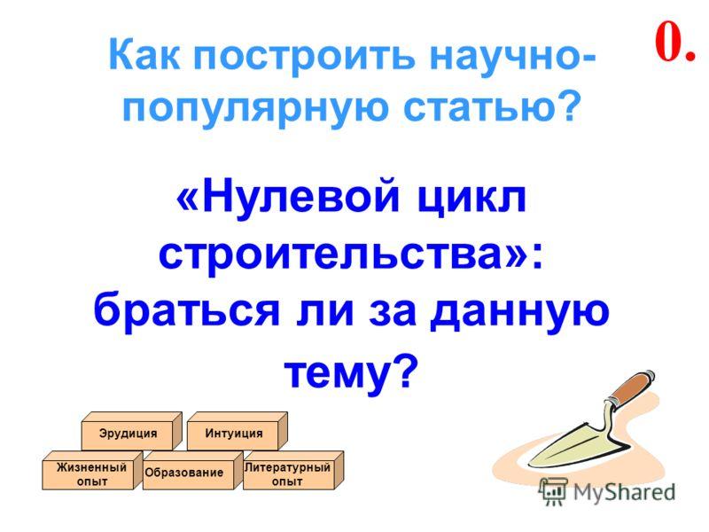 Как построить научно- популярную статью? «Нулевой цикл строительства»: браться ли за данную тему? 0. Жизненный опыт Образование ИнтуицияЭрудиция Литературный опыт