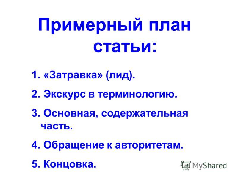 Примерный план статьи: 1. «Затравка» (лид). 2. Экскурс в терминологию. 3. Основная, содержательная часть. 4. Обращение к авторитетам. 5. Концовка.