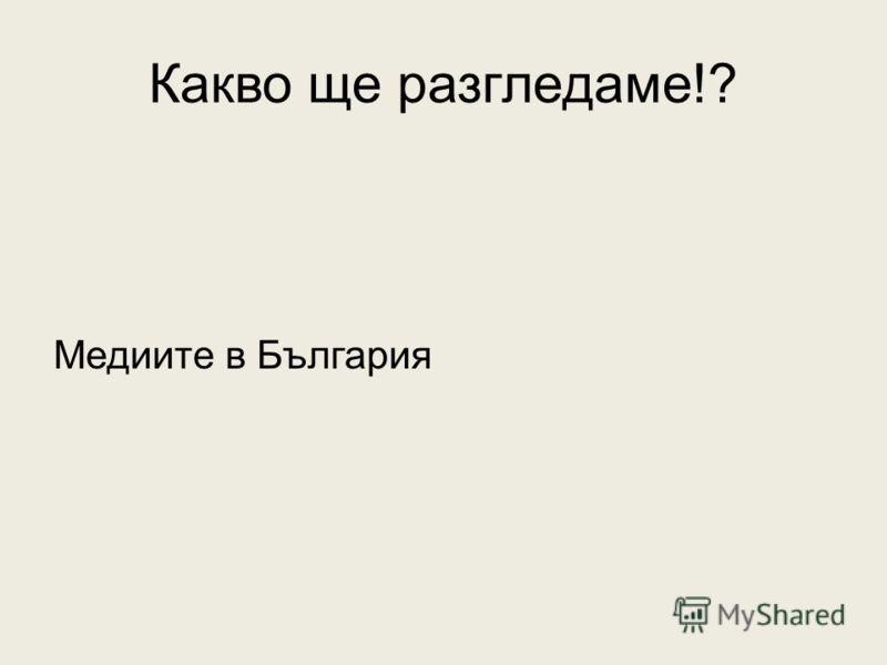 Какво ще разгледаме!? Медиите в България