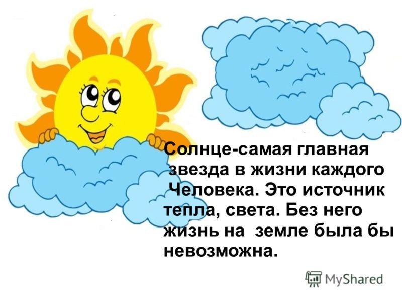 Солнце-самая главная звезда в жизни каждого Человека. Это источник тепла, света. Без него жизнь на земле была бы невозможна.