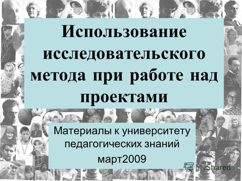 Использование исследовательского метода при работе над проектами Материалы к университету педагогических знаний март2009