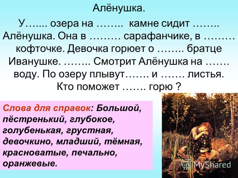 Алёнушка. У….... озера на …….. камне сидит …….. Алёнушка. Она в ……… сарафанчике, в ……… кофточке. Девочка горюет о …….. братце Иванушке. …….. Смотрит Алёнушка на ……. воду. По озеру плывут……. и ……. листья. Кто поможет ……. горю ? Слова для справок: Боль