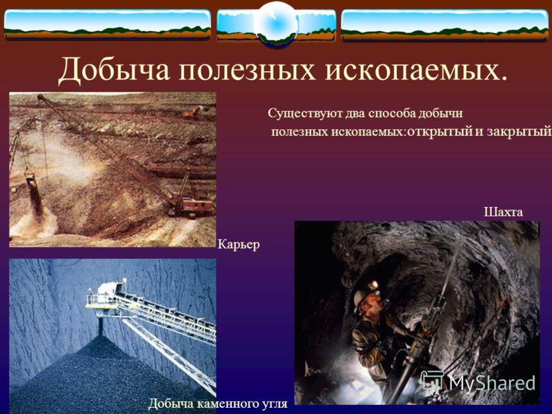 Добыча полезных ископаемых. Карьер Добыча каменного угля Шахта Существуют два способа добычи полезных ископаемых: открытый и закрытый
