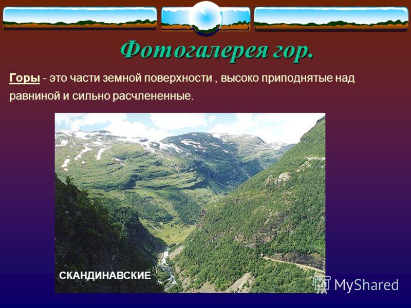 Фотогалерея гор. Горы - это части земной поверхности, высоко приподнятые над равниной и сильно расчлененные. СКАНДИНАВСКИЕ