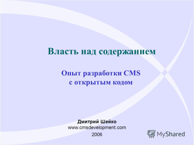 Власть над содержанием Опыт разработки CMS с открытым кодом Дмитрий Шейко www.cmsdevelopment.com 2006