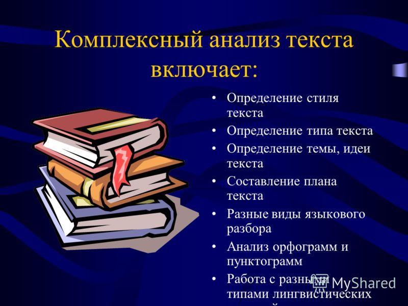 Комплексный анализ текста включает: Определение стиля текста Определение типа текста Определение темы, идеи текста Составление плана текста Разные виды языкового разбора Анализ орфограмм и пунктограмм Работа с разными типами лингвистических словарей