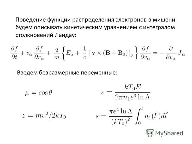 Поведение функции распределения электронов в мишени будем описывать кинетическим уравнением с интегралом столкновений Ландау: Введем безразмерные переменные: