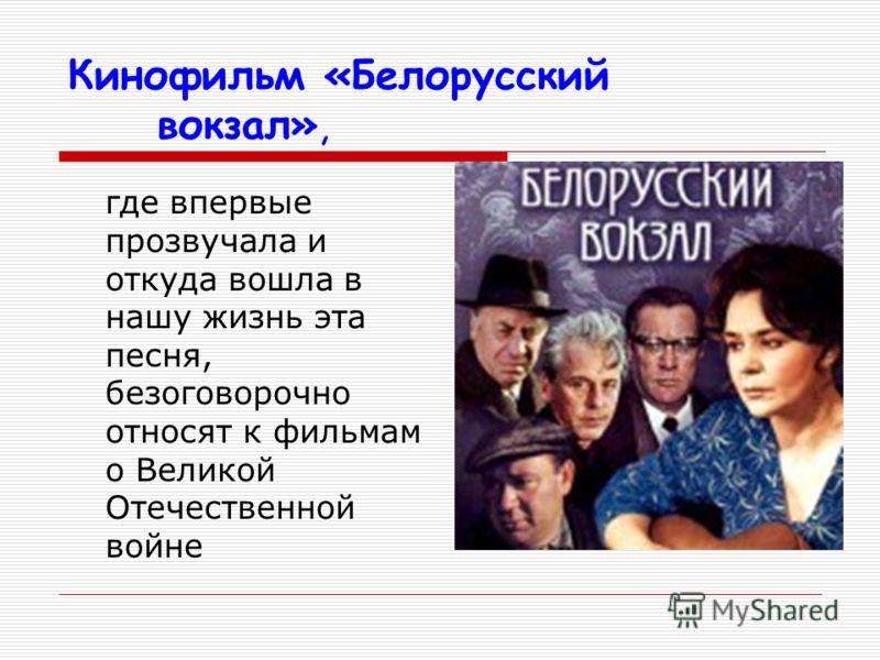 где впервые прозвучала и откуда вошла в нашу жизнь эта песня, безоговорочно относят к фильмам о Великой Отечественной войне Кинофильм «Белорусский вокзал»,