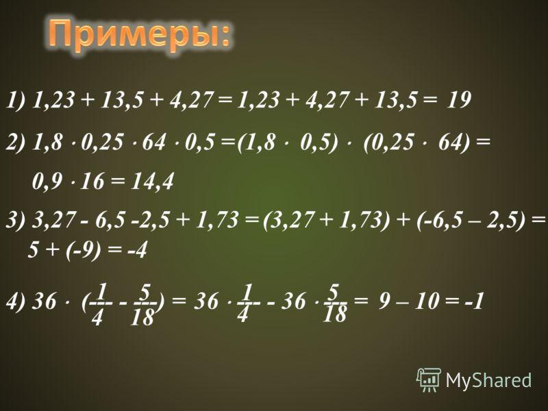 1) 1,23 + 13,5 + 4,27 =1,23 + 4,27 + 13,5 =19 2) 1,8 0,25 64 0,5 =(1,8 0,5) (0,25 64) = 0,9 16 = 14,4 3) 3,27 - 6,5 -2,5 + 1,73 =(3,27 + 1,73) + (-6,5 – 2,5) = 5 + (-9) = -4 4) 36 (--- - ---) =36 --- - 36 --- = 9 – 10 = -1 1 4 5 18 1 4 5