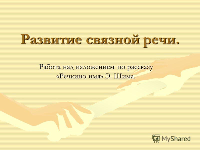Развитие связной речи. Работа над изложением по рассказу «Речкино имя» Э. Шима.
