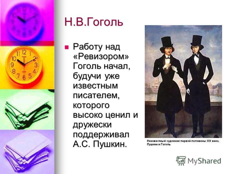 Н.В.Гоголь Работу над «Ревизором» Гоголь начал, будучи уже известным писателем, которого высоко ценил и дружески поддерживал А.С. Пушкин. Работу над «Ревизором» Гоголь начал, будучи уже известным писателем, которого высоко ценил и дружески поддержива