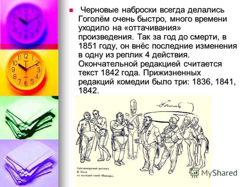 Черновые наброски всегда делались Гоголём очень быстро, много времени уходило на «оттачивания» произведения. Так за год до смерти, в 1851 году, он внёс последние изменения в одну из реплик 4 действия. Окончательной редакцией считается текст 1842 года