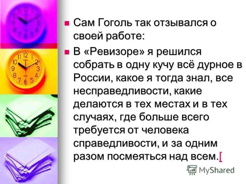 Сам Гоголь так отзывался о своей работе: Сам Гоголь так отзывался о своей работе: В «Ревизоре» я решился собрать в одну кучу всё дурное в России, какое я тогда знал, все несправедливости, какие делаются в тех местах и в тех случаях, где больше всего