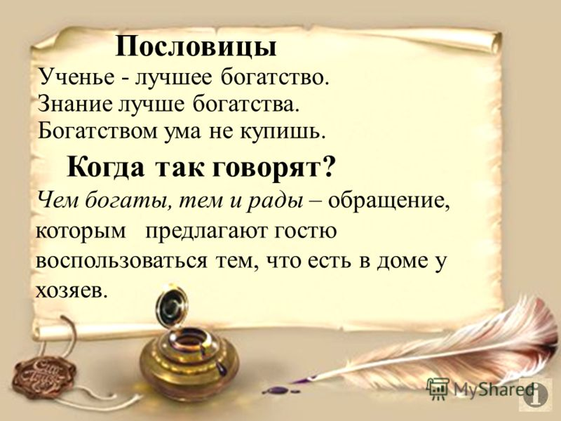 Пословицы Ученье - лучшее богатство. Знание лучше богатства. Богатством ума не купишь. Когда так говорят? Чем богаты, тем и рады – обращение, которым предлагают гостю воспользоваться тем, что есть в доме у хозяев.