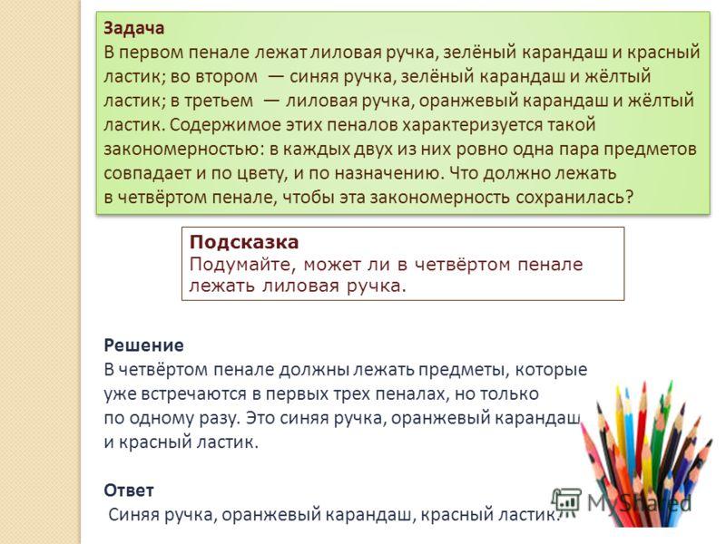 Решение В четвёртом пенале должны лежать предметы, которые уже встречаются в первых трех пеналах, но только по одному разу. Это синяя ручка, оранжевый карандаш и красный ластик. Ответ Синяя ручка, оранжевый карандаш, красный ластик. Задача В первом п