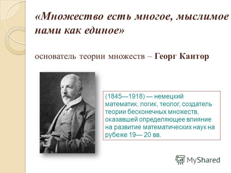«Множество есть многое, мыслимое нами как единое» основатель теории множеств – Георг Кантор (18451918) немецкий математик, логик, теолог, создатель теории бесконечных множеств, оказавшей определяющее влияние на развитие математических наук на рубеже