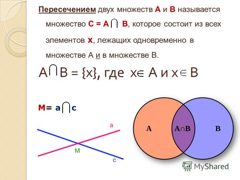 Пересечением двух множеств А и В называется множество С = А В, которое состоит из всех элементов х, лежащих одновременно в множестве А и в множестве В. А В = { х }, где х А и х В М= а с