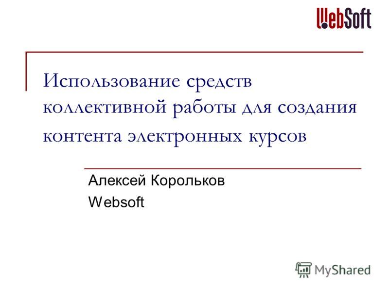 Использование средств коллективной работы для создания контента электронных курсов Алексей Корольков Websoft