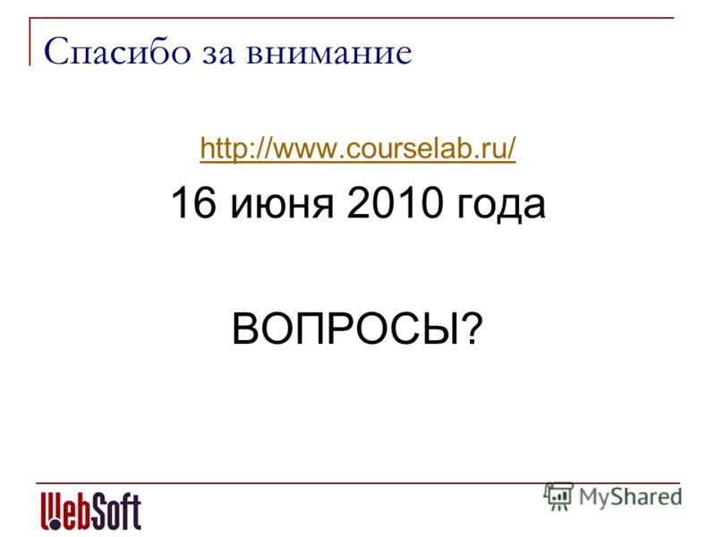Спасибо за внимание http://www.courselab.ru/ 16 июня 2010 года ВОПРОСЫ?