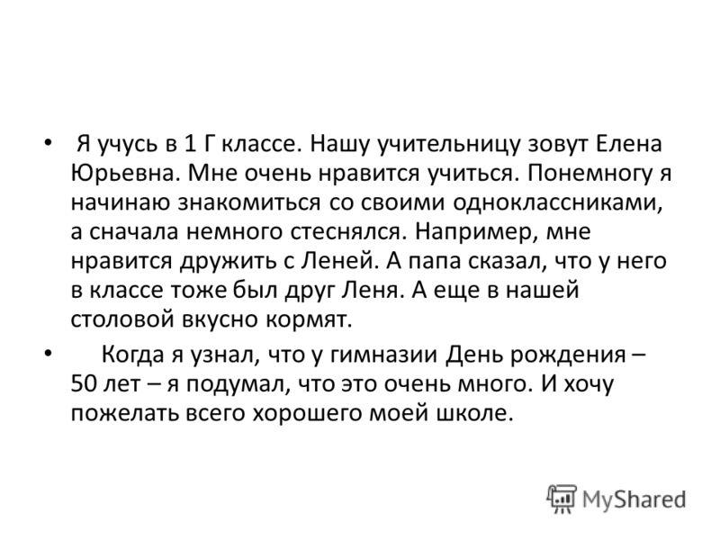 Я учусь в 1 Г классе. Нашу учительницу зовут Елена Юрьевна. Мне очень нравится учиться. Понемногу я начинаю знакомиться со своими одноклассниками, а сначала немного стеснялся. Например, мне нравится дружить с Леней. А папа сказал, что у него в классе