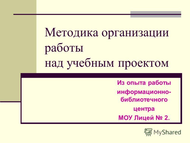 Методика организации работы над учебным проектом Из опыта работы информационно- библиотечного центра МОУ Лицей 2.