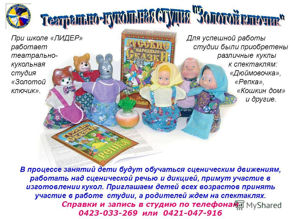 При школе «ЛИДЕР» Для успешной работы работает студии были приобретены театрально- различные куклы кукольная к спектаклям: студия «Дюймовочкa», «Золотой «Репка», ключик». «Кошкин дом» и другие. В процессе занятий дети будут обучаться сценическим движ