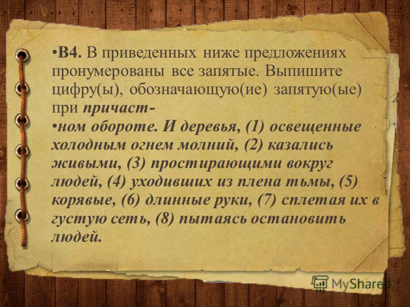 В4. В приведенных ниже предложениях пронумерованы все запятые. Выпишите цифру(ы), обозначающую(ие) запятую(ые) при причаст- ном обороте. И деревья, (1) освещенные холодным огнем молний, (2) казались живыми, (3) простирающими вокруг людей, (4) уходивш