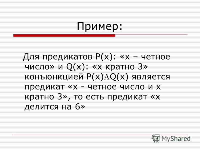 Пример: Для предикатов Р(х): «х – четное число» и Q(x): «х кратно 3» конъюнкцией P(x)Q(x) является предикат «х - четное число и х кратно 3», то есть предикат «х делится на 6»