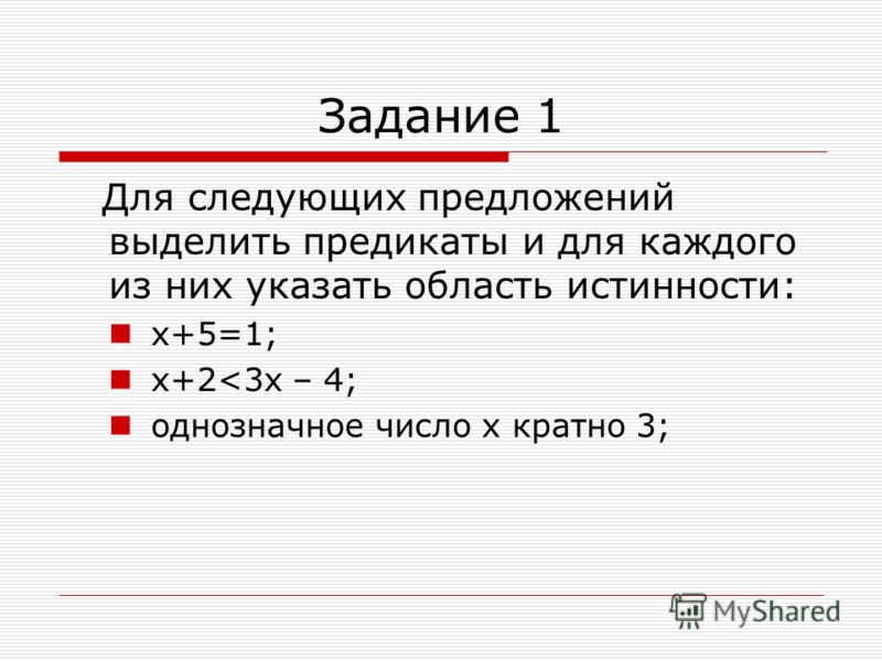Задание 1 Для следующих предложений выделить предикаты и для каждого из них указать область истинности: х+5=1; х+2<3x – 4; однозначное число х кратно