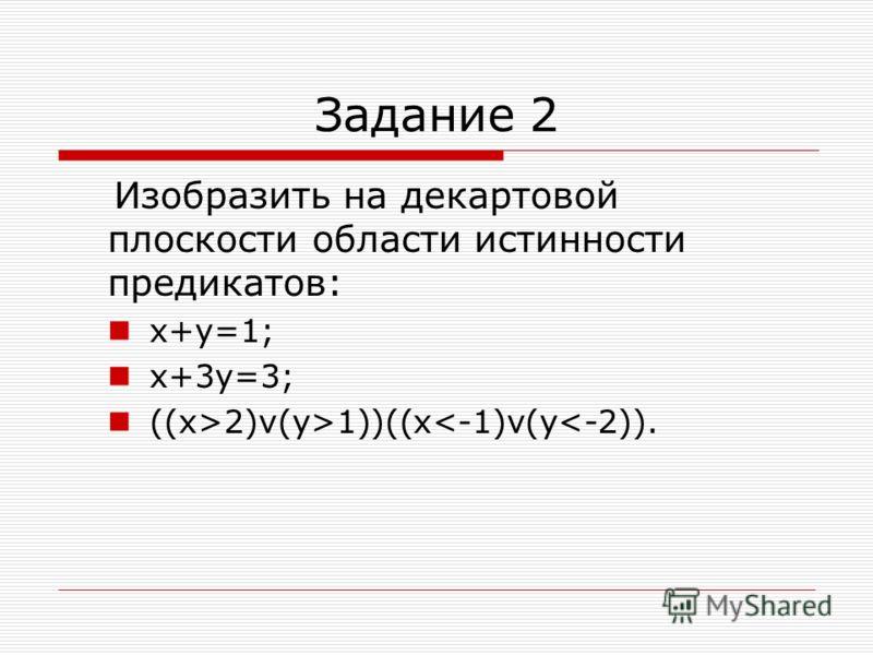 Задание 2 Изобразить на декартовой плоскости области истинности предикатов: х+у=1; х+3у=3; ((x>2)v(y>1))((x<-1)v(y<-2)).