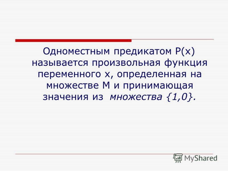 Одноместным предикатом Р(х) называется произвольная функция переменного х, определенная на множестве М и принимающая значения из множества {1,0}.