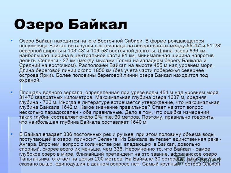 Озеро Байкал Озеро Байкал находится на юге Восточной Сибири. В форме рождающегося полумесяца Байкал вытянулся с юго-запада на северо-восток между 55°47' и 51°28' северной широты и 103°43' и 109°58' восточной долготы. Длина озера 636 км, наибольшая ши