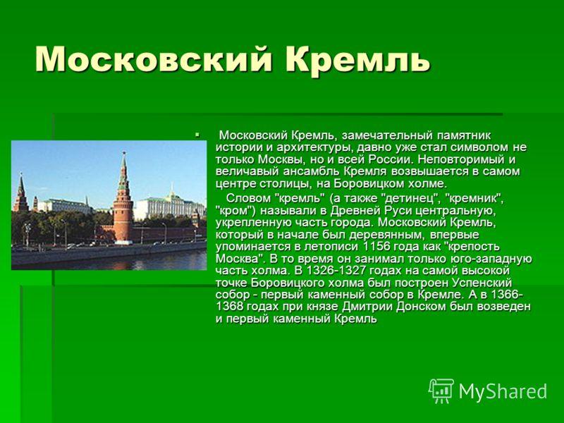 Московский Кремль Московский Кремль, замечательный памятник истории и архитектуры, давно уже стал символом не только Москвы, но и всей России. Неповторимый и величавый ансамбль Кремля возвышается в самом центре столицы, на Боровицком холме. Московски