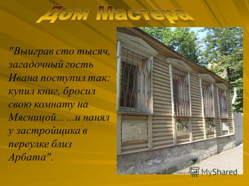 Выиграв сто тысяч, загадочный гость Ивана поступил так: купил книг, бросил свою комнату на Мясницой......и нанял у застройщика в переулке близ Арбата.