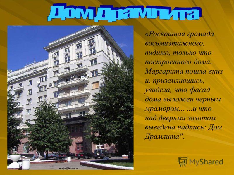 «Роскошная громада восьмиэтажного, видимо, только что построенного дома. Маргарита пошла вниз и, приземлившись, увидела, что фасад дома выложен черным мрамором......и что над дверьми золотом выведена надпись: Дом Драмлита.