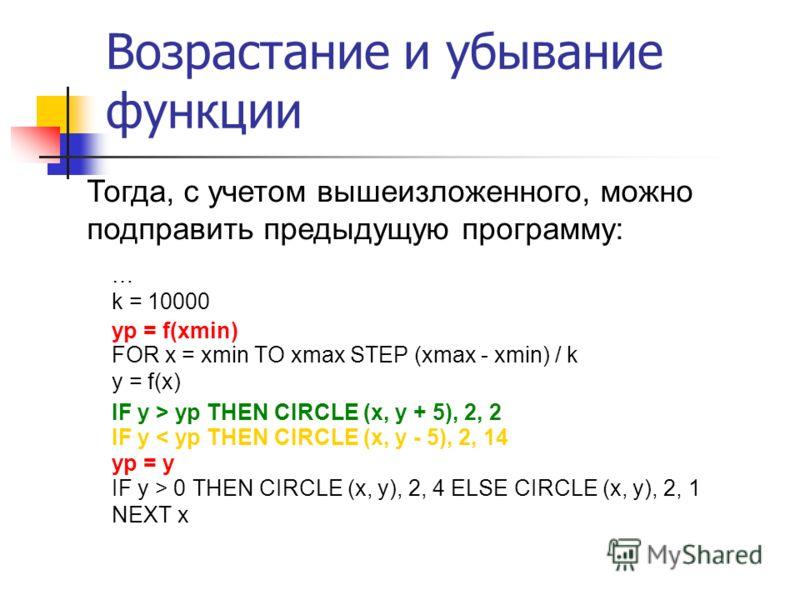 … k = 10000 FOR x = xmin TO xmax STEP (xmax - xmin) / k y = f(x) IF y > 0 THEN CIRCLE (x, y), 2, 4 ELSE CIRCLE (x, y), 2, 1 NEXT x Возрастание и убывание функции Тогда, с учетом вышеизложенного, можно подправить предыдущую программу: yp = f(xmin) IF