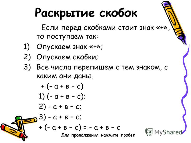 Раскрытие скобок Если перед скобками стоит знак «+», то поступаем так: 1)Опускаем знак «+»; 2)Опускаем скобки; 3)Все числа перепишем с тем знаком, с каким они даны. + (- а + в – с) 1) (- а + в – с); 2) - а + в – с; 3) - а + в – с; + (- а + в – с) = -