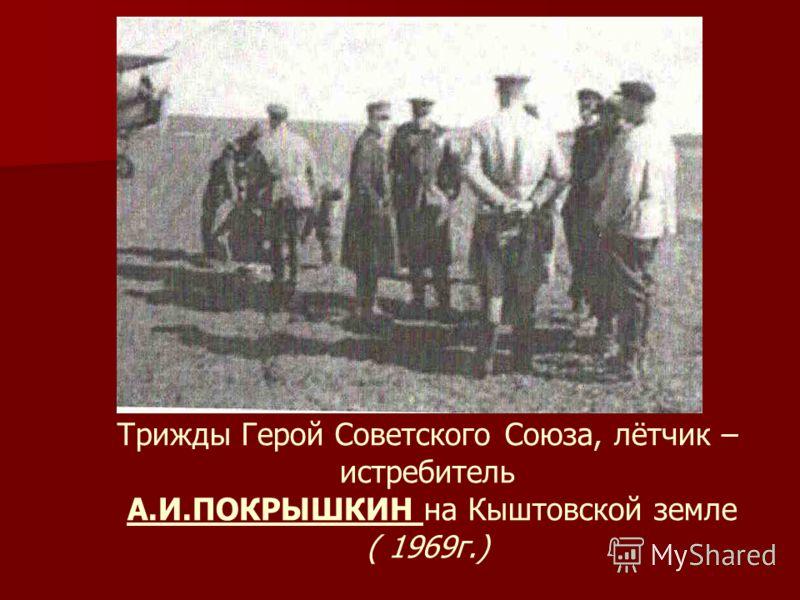 Трижды Герой Советского Союза, лётчик – истребитель А.И.ПОКРЫШКИН на Кыштовской земле ( 1969г.)