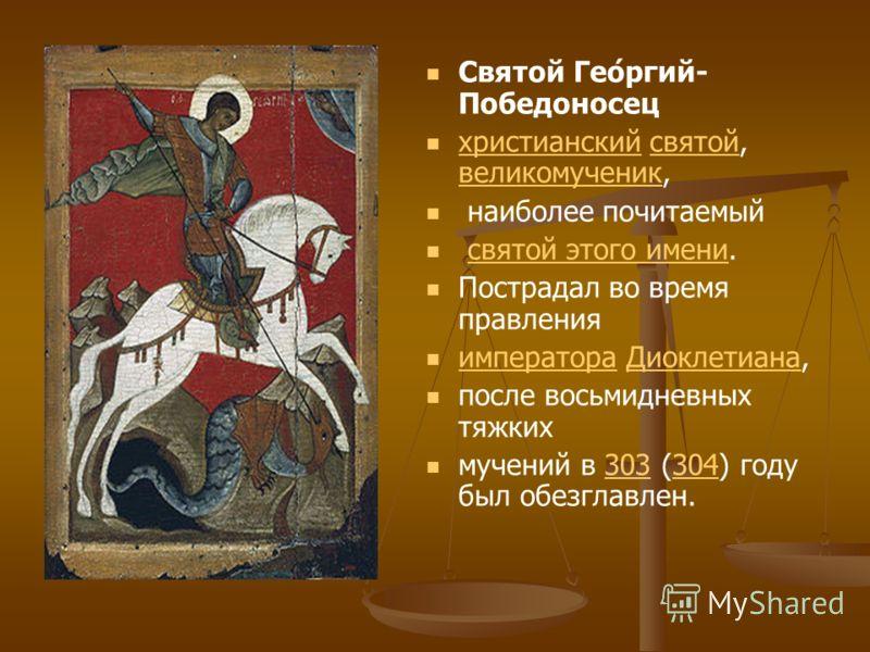 Святой Гео́ргий- Победоносец христианский святой, великомученик, христианскийсвятой великомученик наиболее почитаемый святой этого имени.святой этого имени Пострадал во время правления императора Диоклетиана, императораДиоклетиана после восьмидневных