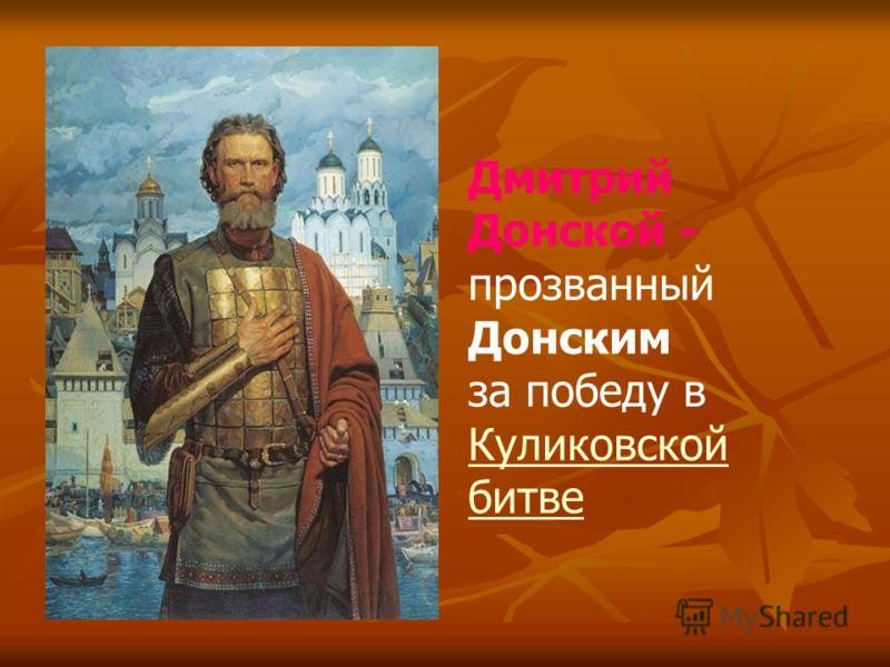 Дмитрий Донской - прозванный Донским за победу в Куликовской битве Куликовской битве