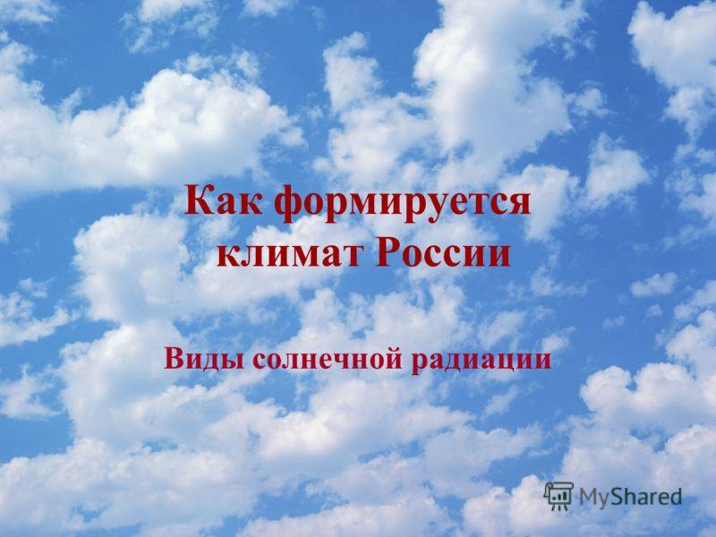 Как формируется климат России Виды солнечной радиации