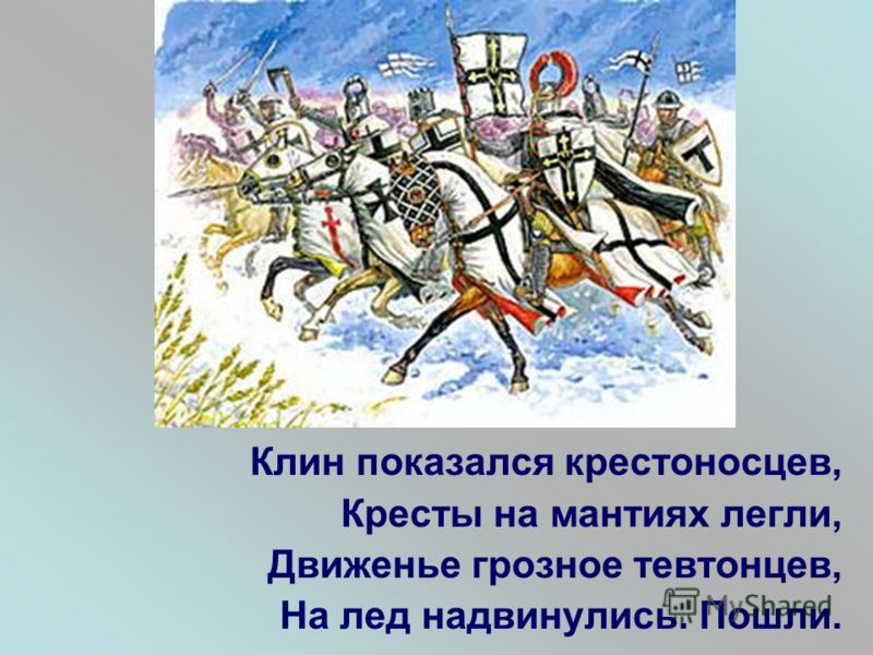 Клин показался крестоносцев, Кресты на мантиях легли, Движенье грозное тевтонцев, На лед надвинулись. Пошли.